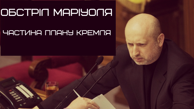Обстріл Маріуполя – лише частина плану, прийнятого вчора в Кремлі, – Турчинов